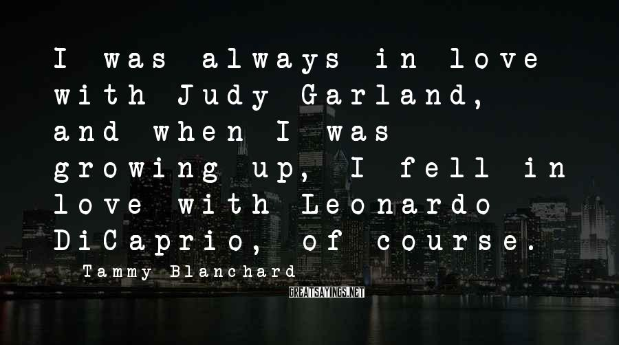 Tammy Blanchard Sayings: I was always in love with Judy Garland, and when I was growing up, I