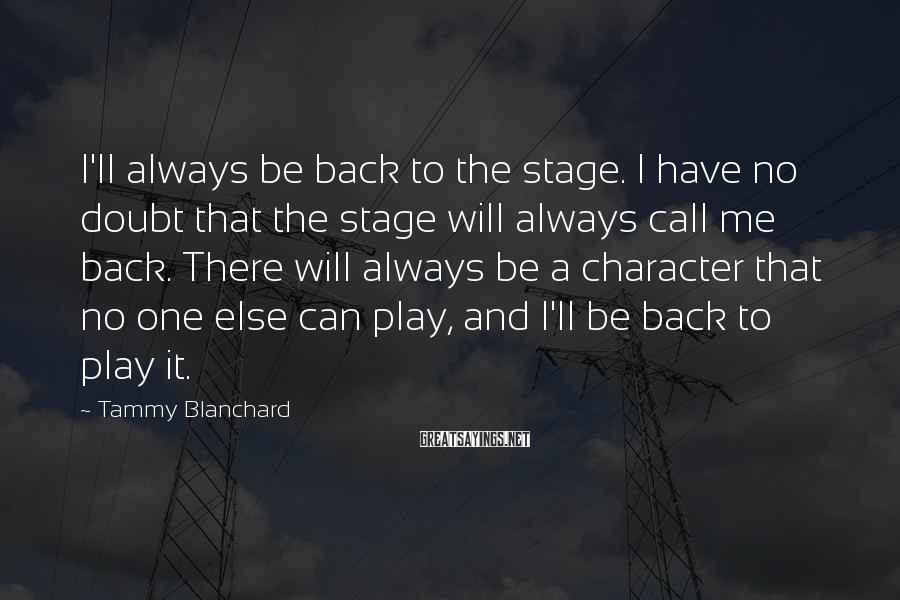 Tammy Blanchard Sayings: I'll always be back to the stage. I have no doubt that the stage will
