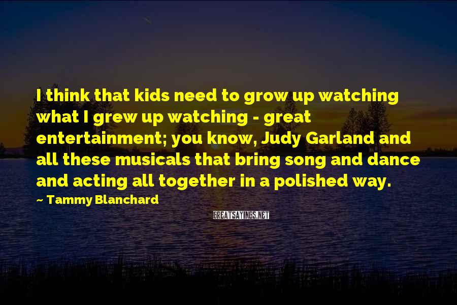 Tammy Blanchard Sayings: I think that kids need to grow up watching what I grew up watching -