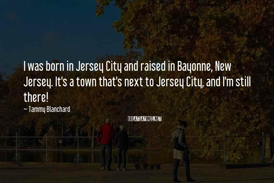 Tammy Blanchard Sayings: I was born in Jersey City and raised in Bayonne, New Jersey. It's a town