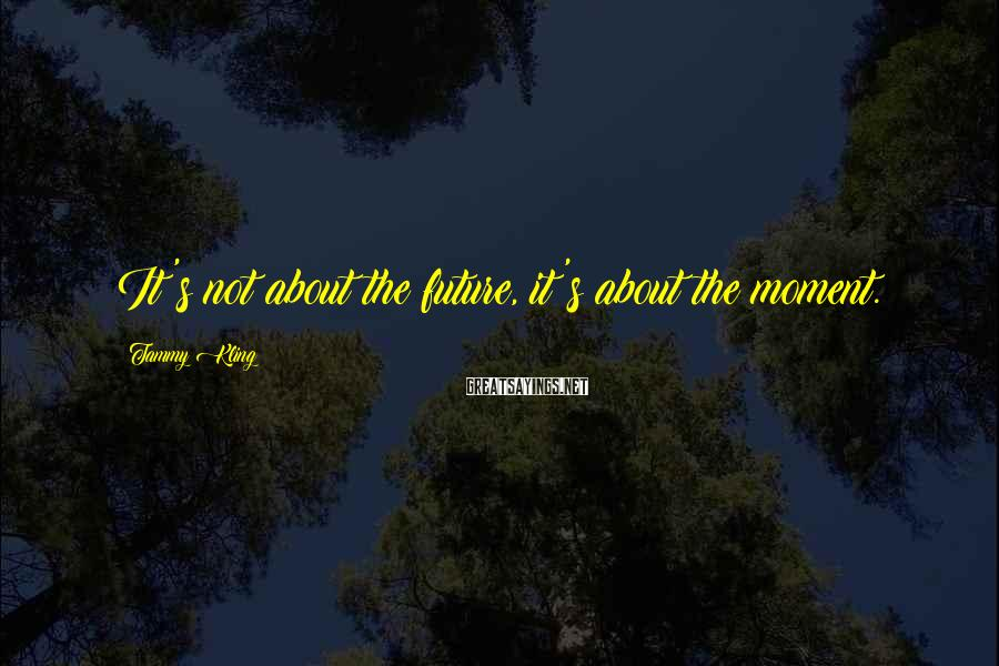 Tammy Kling Sayings: It's not about the future, it's about the moment.