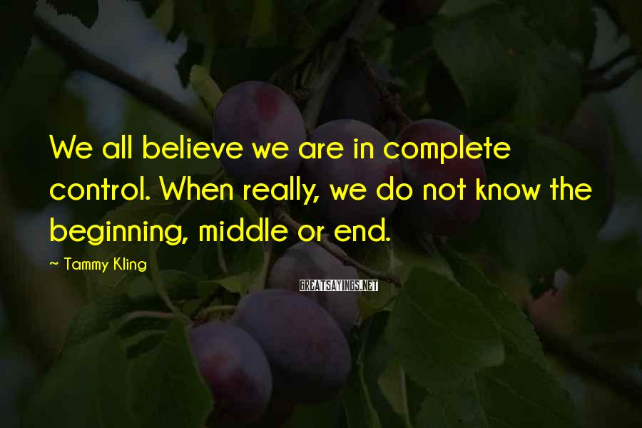 Tammy Kling Sayings: We all believe we are in complete control. When really, we do not know the