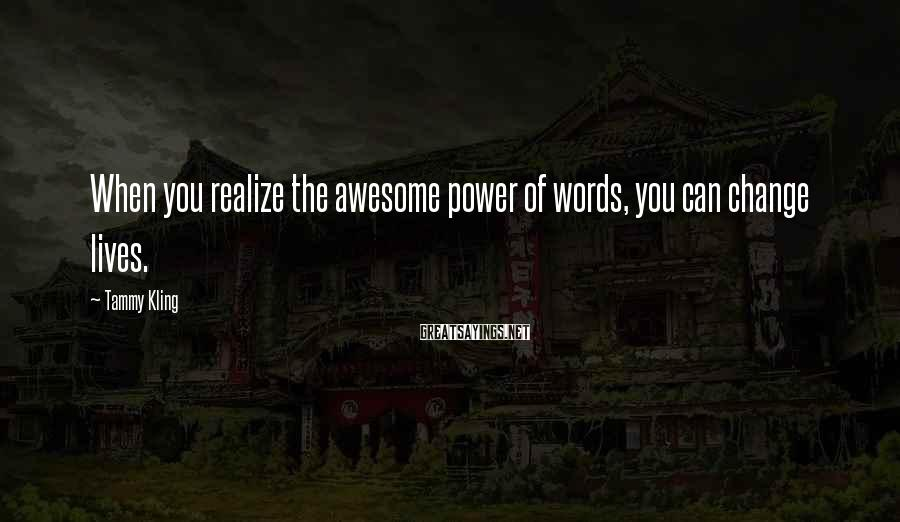 Tammy Kling Sayings: When you realize the awesome power of words, you can change lives.