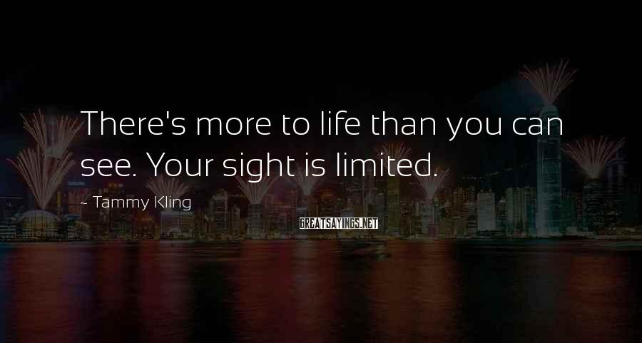 Tammy Kling Sayings: There's more to life than you can see. Your sight is limited.