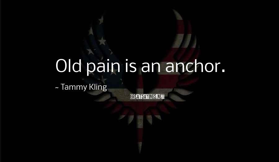 Tammy Kling Sayings: Old pain is an anchor.