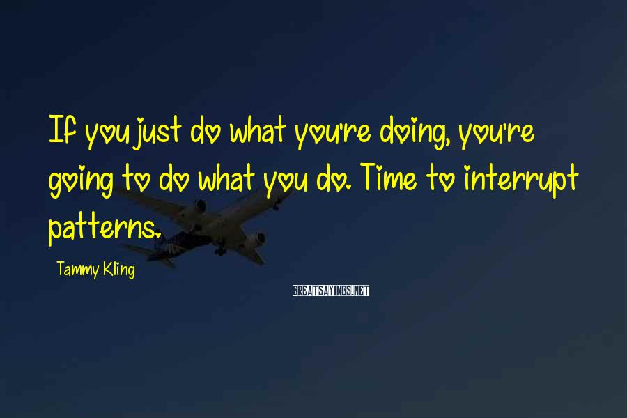 Tammy Kling Sayings: If you just do what you're doing, you're going to do what you do. Time