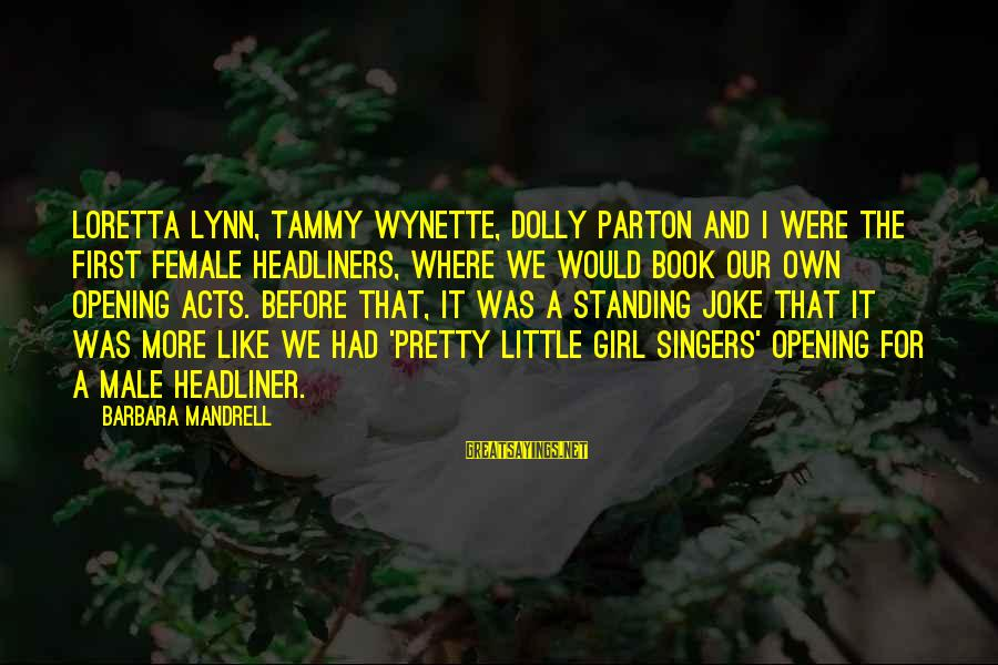 Tammy Wynette Sayings By Barbara Mandrell: Loretta Lynn, Tammy Wynette, Dolly Parton and I were the first female headliners, where we