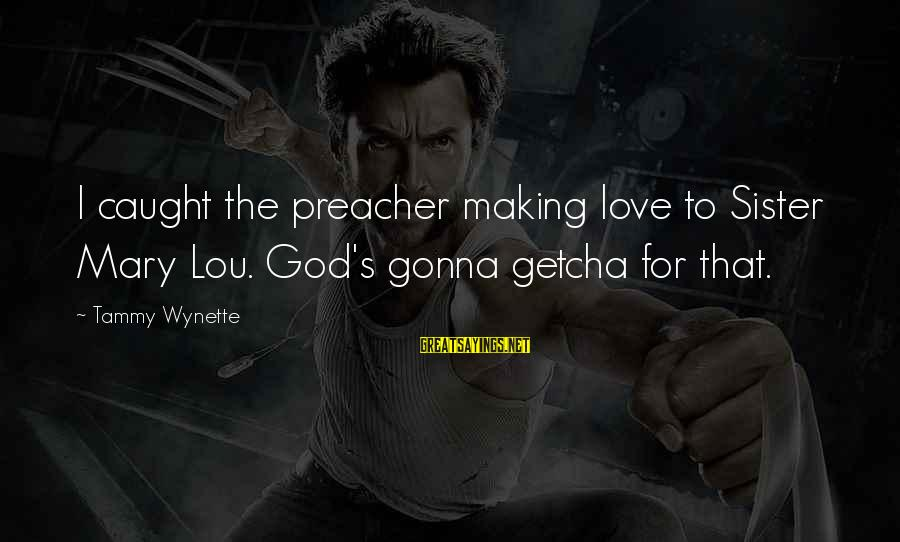 Tammy Wynette Sayings By Tammy Wynette: I caught the preacher making love to Sister Mary Lou. God's gonna getcha for that.