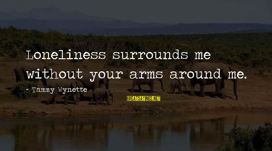Tammy Wynette Sayings By Tammy Wynette: Loneliness surrounds me without your arms around me.