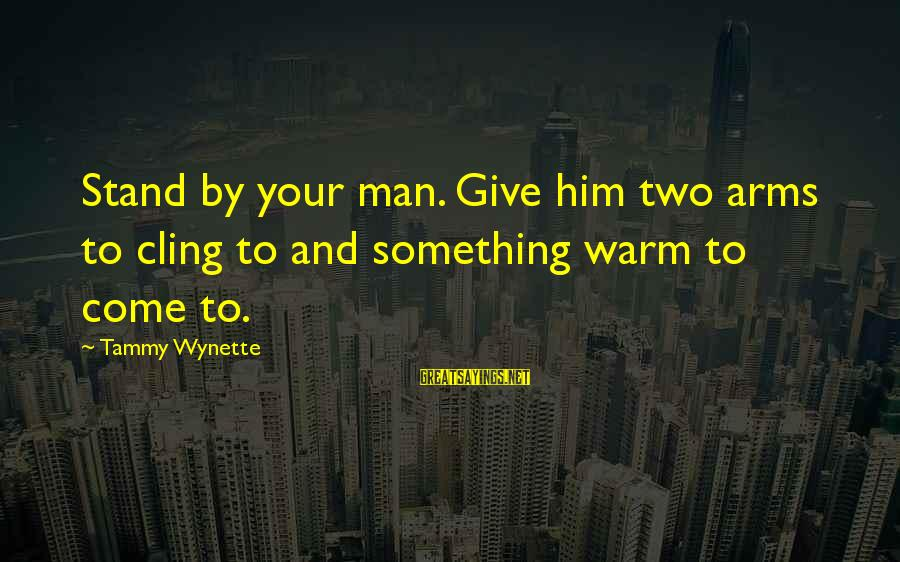 Tammy Wynette Sayings By Tammy Wynette: Stand by your man. Give him two arms to cling to and something warm to
