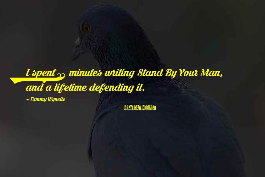Tammy Wynette Sayings By Tammy Wynette: I spent 15 minutes writing Stand By Your Man, and a lifetime defending it.