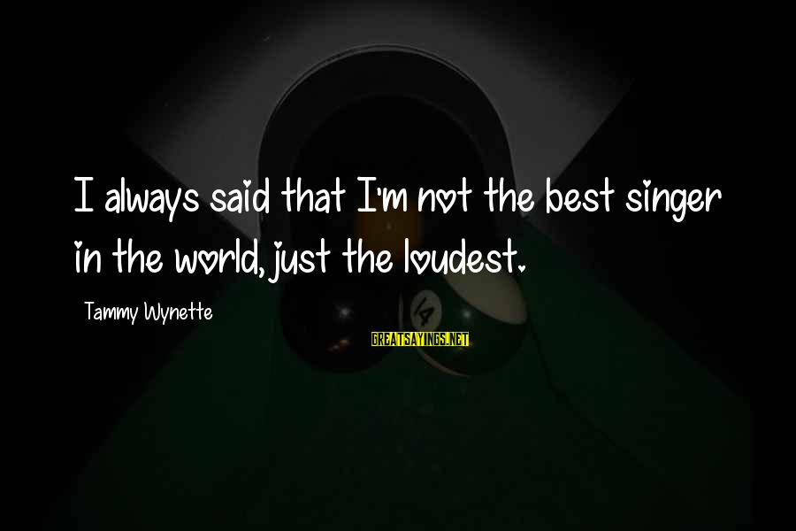 Tammy Wynette Sayings By Tammy Wynette: I always said that I'm not the best singer in the world, just the loudest.