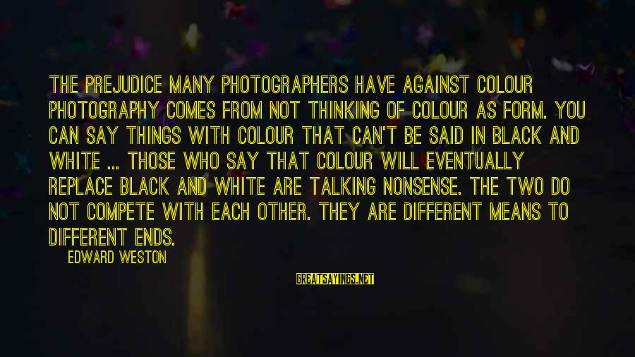Tanha Dil Tanha Safar Sayings By Edward Weston: The prejudice many photographers have against colour photography comes from not thinking of colour as