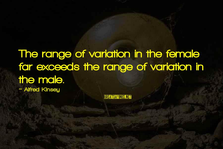 Tanha Life Sayings By Alfred Kinsey: The range of variation in the female far exceeds the range of variation in the
