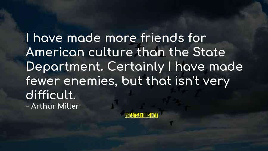 Tanha Life Sayings By Arthur Miller: I have made more friends for American culture than the State Department. Certainly I have