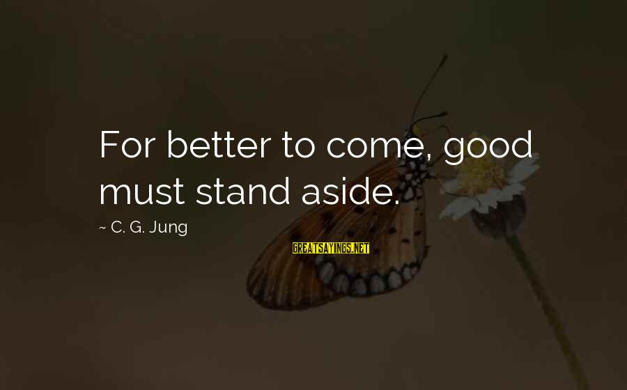 Tanha Life Sayings By C. G. Jung: For better to come, good must stand aside.
