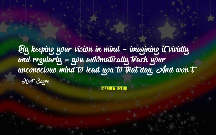 Tanha Life Sayings By Kent Sayre: By keeping your vision in mind - imagining it vividly and regularly - you automatically