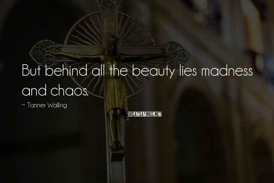 Tanner Walling Sayings: But behind all the beauty lies madness and chaos.