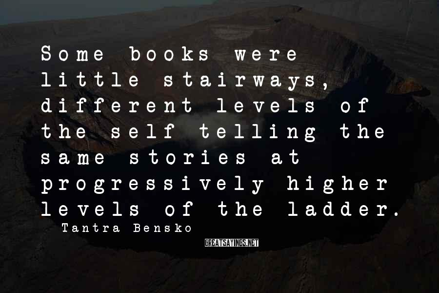 Tantra Bensko Sayings: Some books were little stairways, different levels of the self telling the same stories at