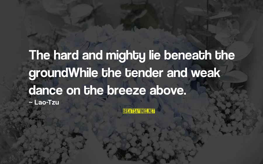 Taoism Lao Tzu Sayings By Lao-Tzu: The hard and mighty lie beneath the groundWhile the tender and weak dance on the
