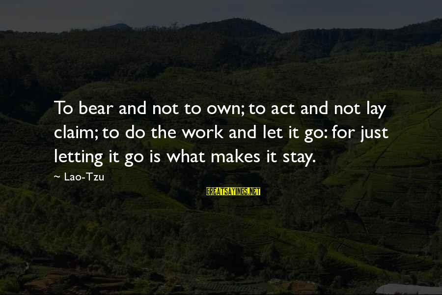 Taoism Lao Tzu Sayings By Lao-Tzu: To bear and not to own; to act and not lay claim; to do the