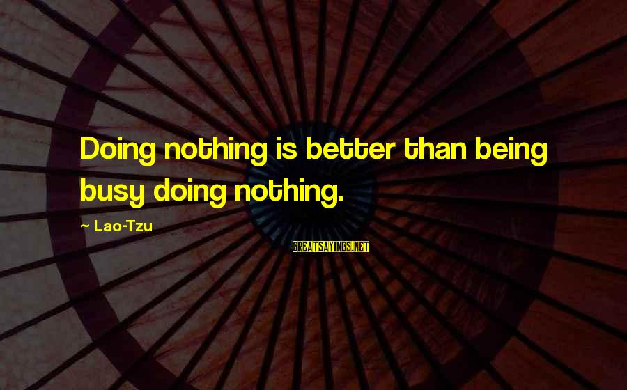 Taoism Lao Tzu Sayings By Lao-Tzu: Doing nothing is better than being busy doing nothing.