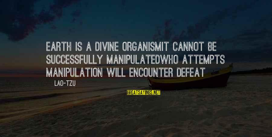 Taoism Lao Tzu Sayings By Lao-Tzu: Earth is a divine organismit cannot be successfully manipulatedWho attempts manipulation will encounter defeat