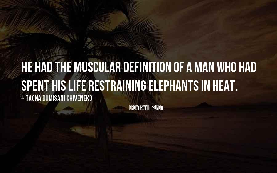 Taona Dumisani Chiveneko Sayings: He had the muscular definition of a man who had spent his life restraining elephants