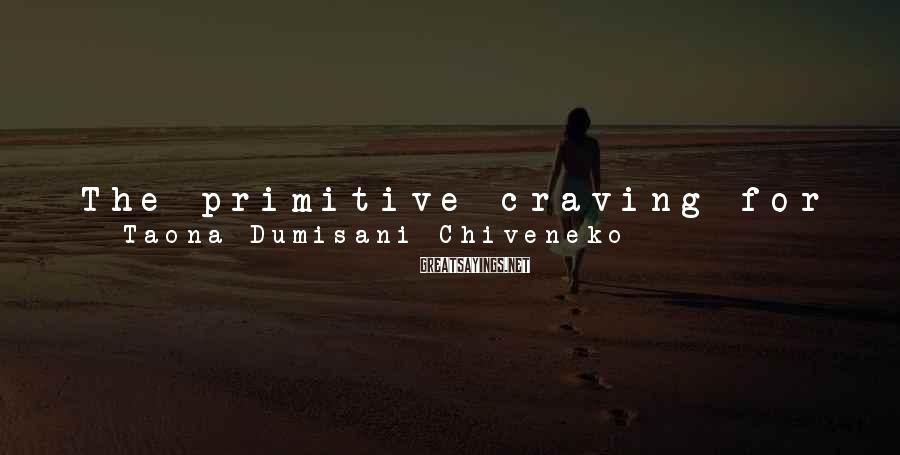 Taona Dumisani Chiveneko Sayings: The primitive craving for survival is universal in all things capable of dying. Now imagine