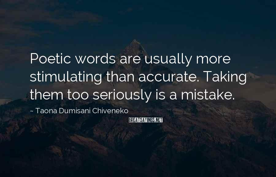 Taona Dumisani Chiveneko Sayings: Poetic words are usually more stimulating than accurate. Taking them too seriously is a mistake.