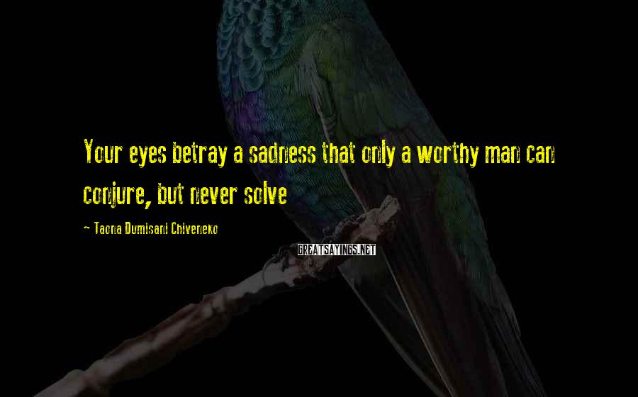 Taona Dumisani Chiveneko Sayings: Your eyes betray a sadness that only a worthy man can conjure, but never solve