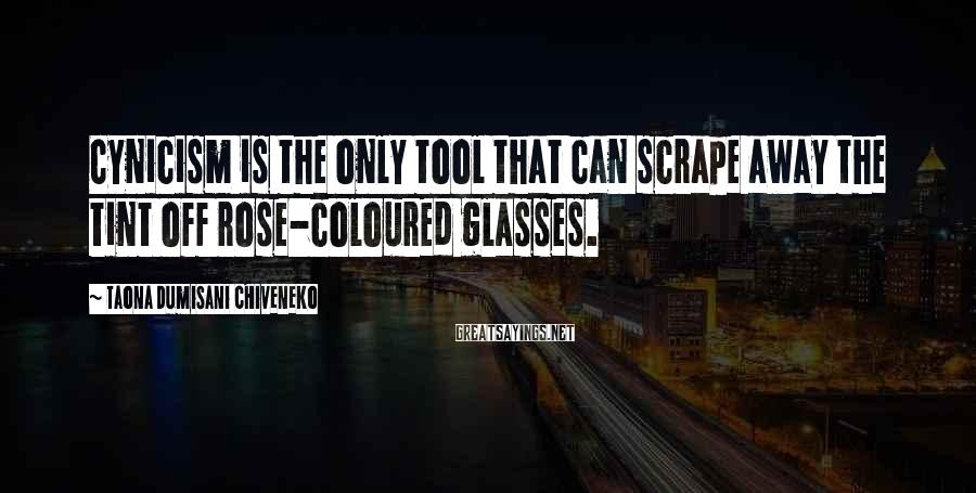 Taona Dumisani Chiveneko Sayings: Cynicism is the only tool that can scrape away the tint off rose-coloured glasses.