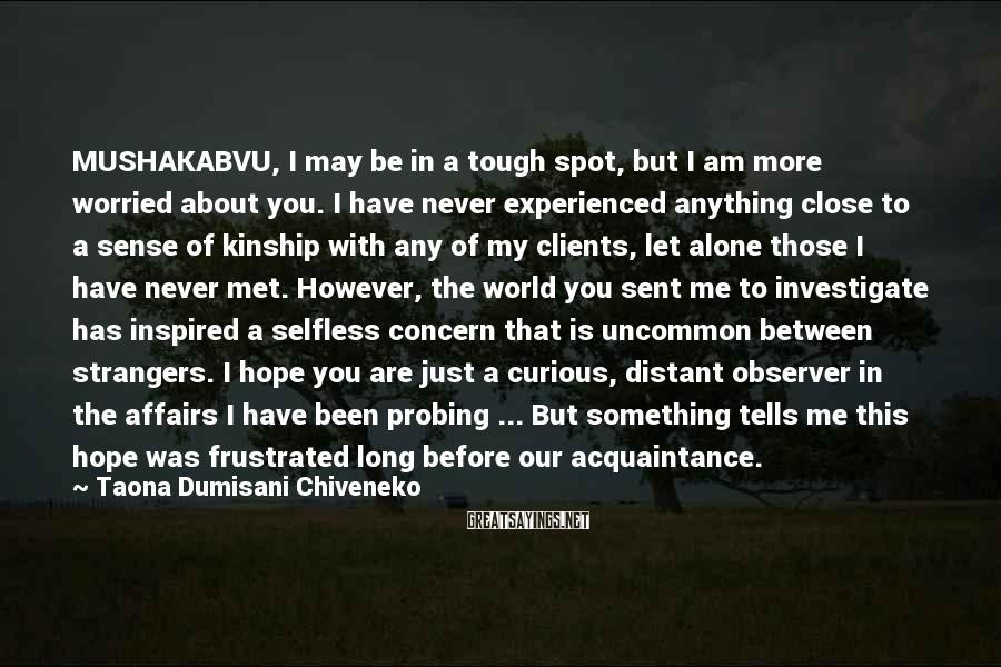 Taona Dumisani Chiveneko Sayings: MUSHAKABVU, I may be in a tough spot, but I am more worried about you.