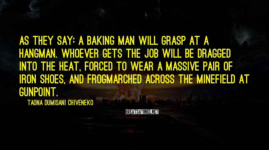 Taona Dumisani Chiveneko Sayings: As they say: A baking man will grasp at a hangman. Whoever gets the job