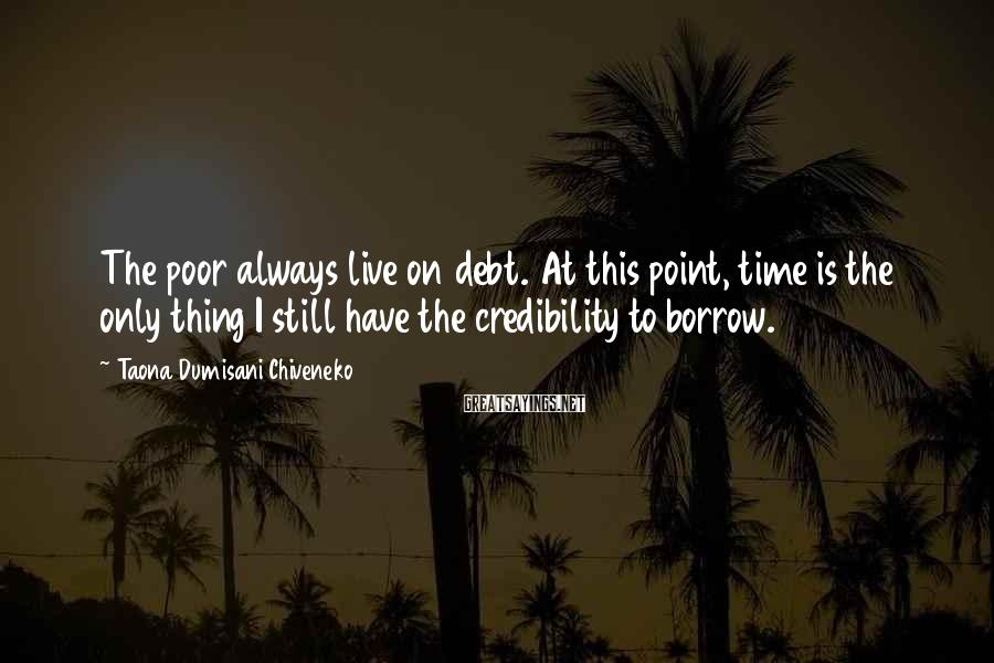 Taona Dumisani Chiveneko Sayings: The poor always live on debt. At this point, time is the only thing I