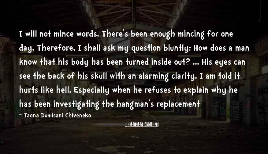 Taona Dumisani Chiveneko Sayings: I will not mince words. There's been enough mincing for one day. Therefore, I shall