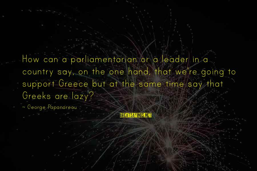 Tapatia Sayings By George Papandreou: How can a parliamentarian or a leader in a country say, on the one hand,
