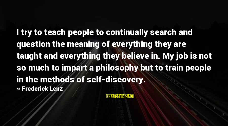 Tapatias Sayings By Frederick Lenz: I try to teach people to continually search and question the meaning of everything they