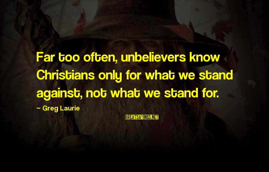 Tapdanced Sayings By Greg Laurie: Far too often, unbelievers know Christians only for what we stand against, not what we
