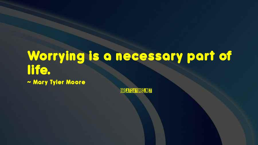 Tapdanced Sayings By Mary Tyler Moore: Worrying is a necessary part of life.