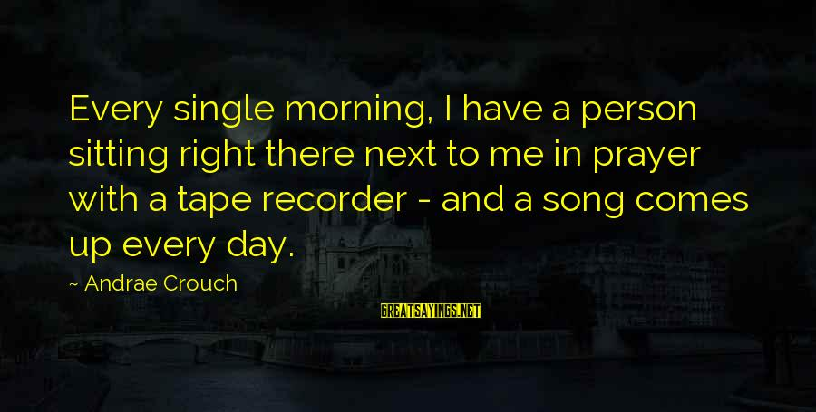 Tape Recorder Sayings By Andrae Crouch: Every single morning, I have a person sitting right there next to me in prayer