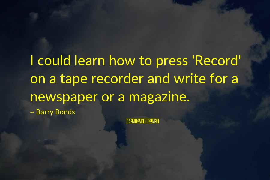 Tape Recorder Sayings By Barry Bonds: I could learn how to press 'Record' on a tape recorder and write for a