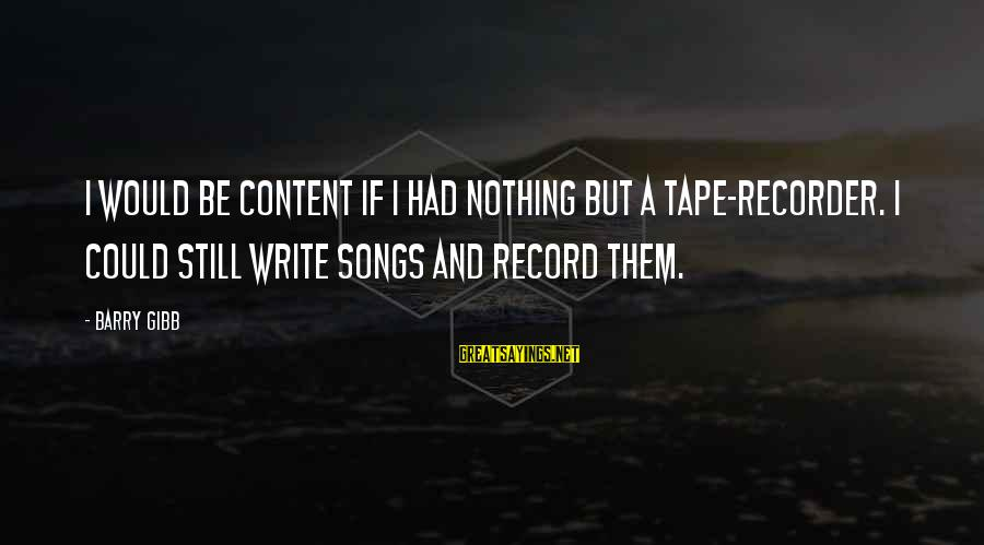 Tape Recorder Sayings By Barry Gibb: I would be content if I had nothing but a tape-recorder. I could still write
