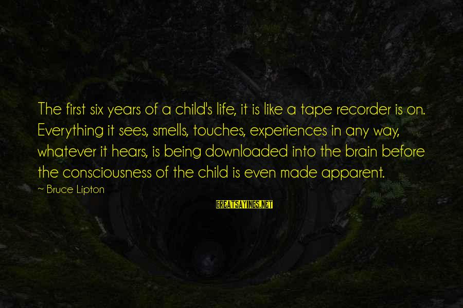 Tape Recorder Sayings By Bruce Lipton: The first six years of a child's life, it is like a tape recorder is
