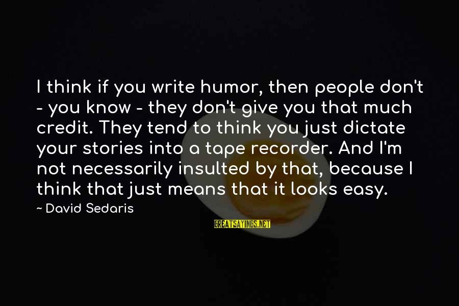 Tape Recorder Sayings By David Sedaris: I think if you write humor, then people don't - you know - they don't