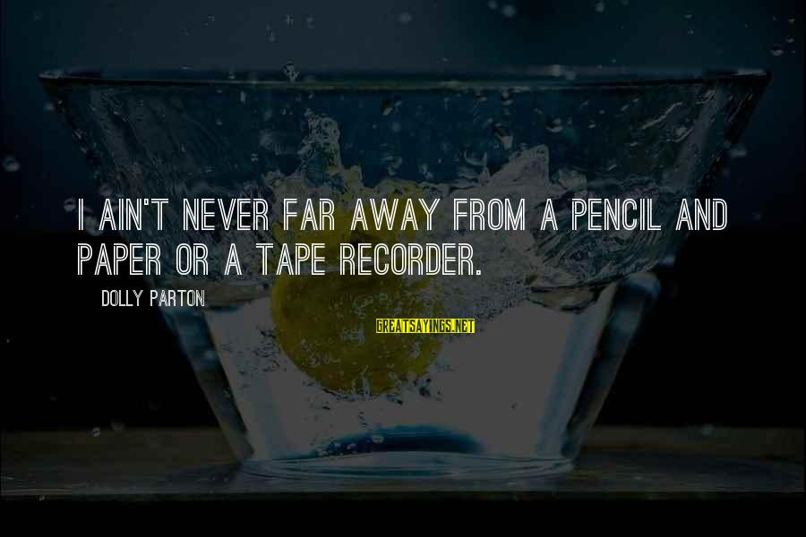 Tape Recorder Sayings By Dolly Parton: I ain't never far away from a pencil and paper or a tape recorder.