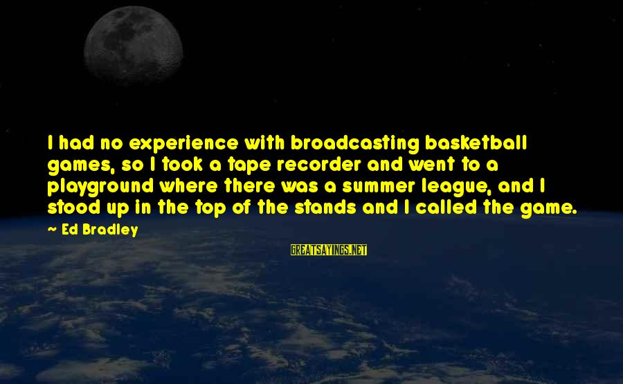 Tape Recorder Sayings By Ed Bradley: I had no experience with broadcasting basketball games, so I took a tape recorder and