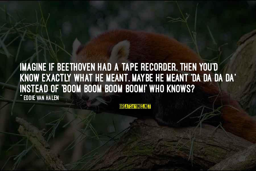 Tape Recorder Sayings By Eddie Van Halen: Imagine if Beethoven had a tape recorder. Then you'd know exactly what he meant. Maybe