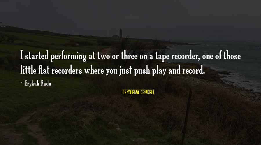 Tape Recorder Sayings By Erykah Badu: I started performing at two or three on a tape recorder, one of those little