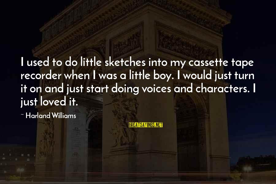 Tape Recorder Sayings By Harland Williams: I used to do little sketches into my cassette tape recorder when I was a